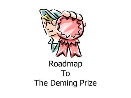 Roadmap To The Deming Prize. What we will cover What is the Deming Prize? –Who is Dr. Deming? Deming Prize –The Deming Prize Qualifying for the Deming.