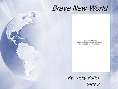 Brave New World By: Vicky Butler GRN 2 By: Vicky Butler GRN 2.