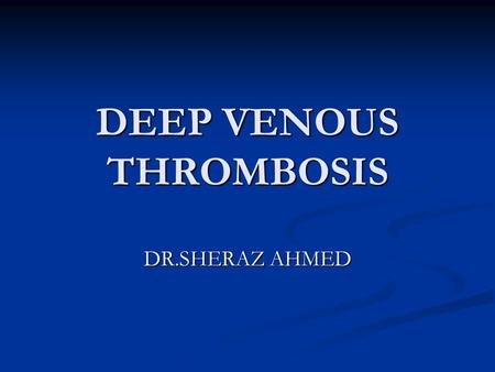 DEEP VENOUS THROMBOSIS DR.SHERAZ AHMED. Definition Deep vein thrombosis is the formation of a blood clot in one of the deep veins of the body, usually.