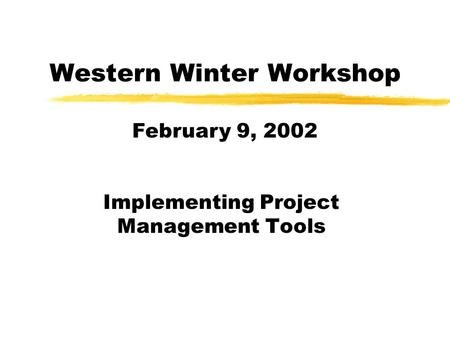 Western Winter Workshop Implementing Project Management Tools February 9, 2002.