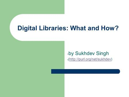 Digital Libraries: What and How? - by Sukhdev Singh - (http://purl.org/net/sukhdev)http://purl.org/net/sukhdev.