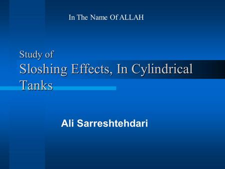 Study of Sloshing Effects, In Cylindrical Tanks Ali Sarreshtehdari In The Name Of ALLAH.