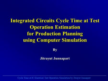 Cycle Time at IC Electrical Test Operation Simulation by Jitrayut Junnapart Integrated Circuits Cycle Time at Test Operation Estimation for Production.