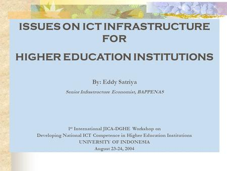 ISSUES ON ICT INFRASTRUCTURE FOR HIGHER EDUCATION INSTITUTIONS By: Eddy Satriya Senior Infrastructure Economist, BAPPENAS 1 st International JICA-DGHE.