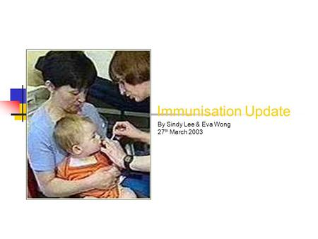 Immunisation Update By Sindy Lee & Eva Wong 27 th March 2003.