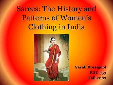 Sarees: The History and Patterns of Womens Clothing in India Sarah Rossignol EDU 553 Fall 2007.