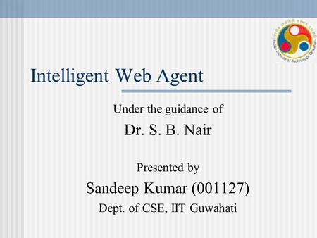 Intelligent Web Agent Under the guidance of Dr. S. B. Nair Presented by Sandeep Kumar (001127) Dept. of CSE, IIT Guwahati.