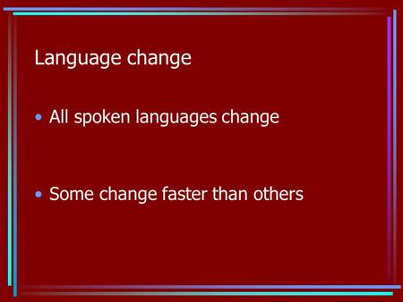 Language change All spoken languages change Some change faster than others.