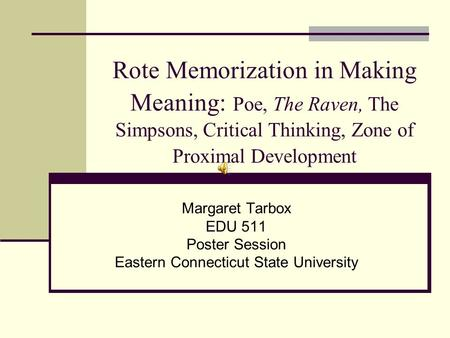 Rote Memorization in Making Meaning: Poe, The Raven, The Simpsons, Critical Thinking, Zone of Proximal Development Margaret Tarbox EDU 511 Poster Session.