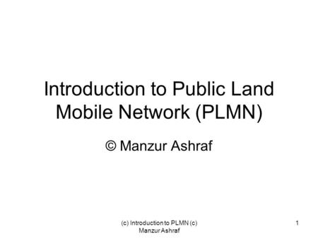 (c) Introduction to PLMN (c) Manzur Ashraf 1 Introduction to Public Land Mobile Network (PLMN) © Manzur Ashraf.