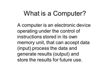 What is a Computer? A computer is an electronic device operating under the control of instructions stored in its own memory unit, that can accept data.