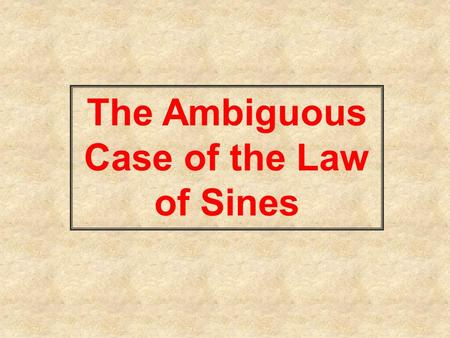 The Ambiguous Case of the Law of Sines. This is the SSA case of an oblique triangle. SSA means you are given two sides and the angle opposite one of them.