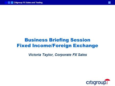 Citigroup FX Sales and Trading Business Briefing Session Fixed Income/Foreign Exchange Victoria Taylor, Corporate FX Sales.