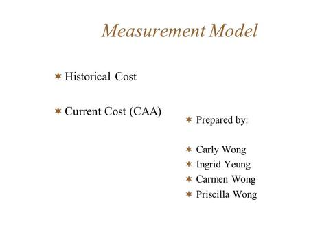 Measurement Model Historical Cost Current Cost (CAA) Prepared by: Carly Wong Ingrid Yeung Carmen Wong Priscilla Wong.