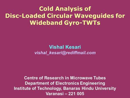 Cold Analysis of Disc-Loaded Circular Waveguides for Wideband Gyro-TWTs Vishal Kesari Centre of Research in Microwave Tubes.