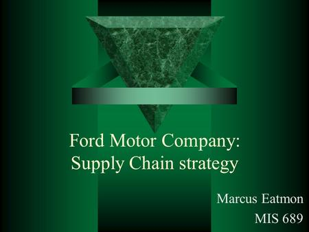 Ford Motor Company: Supply Chain strategy Marcus Eatmon MIS 689.