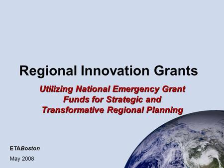 Regional Innovation Grants Utilizing National Emergency Grant Funds for Strategic and Transformative Regional Planning ETABoston May 2008.