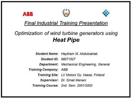 Student Name: Haytham M. Abdulwahab Student ID: 98071527 Department: Mechanical Engineering, General Training Company: ABB Training Site: LV Motors Oy.