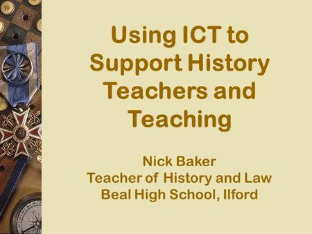 Using ICT to Support History Teachers and Teaching Nick Baker Teacher of History and Law Beal High School, Ilford.