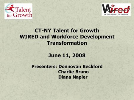 CT-NY Talent for Growth WIRED and Workforce Development Transformation June 11, 2008 Presenters: Donnovan Beckford Charlie Bruno Diana Napier.