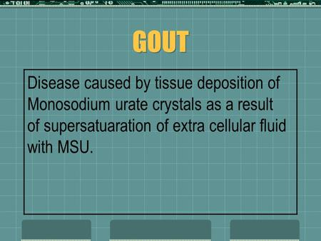 GOUT Disease caused by tissue deposition of Monosodium urate crystals as a result of supersatuaration of extra cellular fluid with MSU.