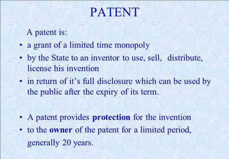 PATENT A patent is: a grant of a limited time monopoly by the State to an inventor to use, sell, distribute, license his invention in return of its full.