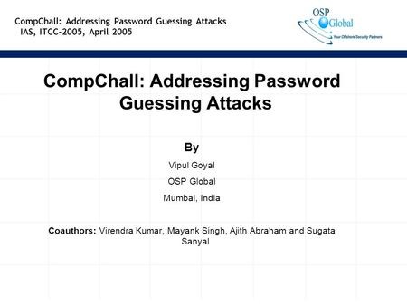 1 CompChall: Addressing Password Guessing Attacks IAS, ITCC-2005, April 2005 CompChall: Addressing Password Guessing Attacks By Vipul Goyal OSP Global.