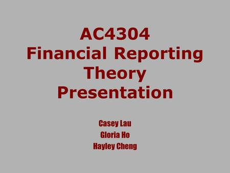 AC4304 Financial Reporting Theory Presentation Casey Lau Gloria Ho Hayley Cheng.
