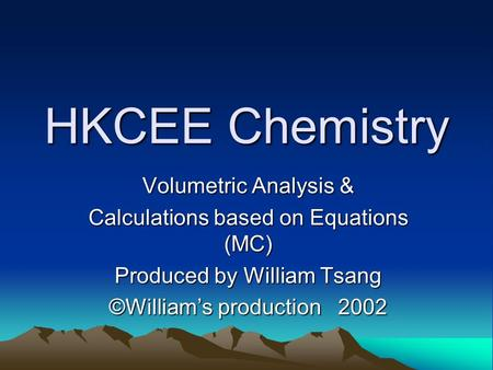 HKCEE Chemistry Volumetric Analysis & Calculations based on Equations (MC) Produced by William Tsang ©Williams production 2002.