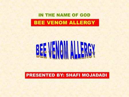 BEE VENOM ALLERGY PRESENTED BY: SHAFI MOJADADI IN THE NAME OF GOD.