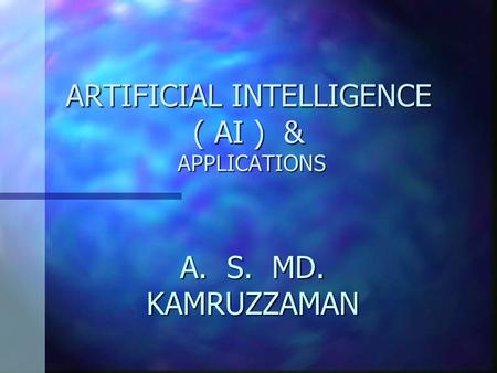 ARTIFICIAL INTELLIGENCE ( AI ) & APPLICATIONS A. S. MD. KAMRUZZAMAN.
