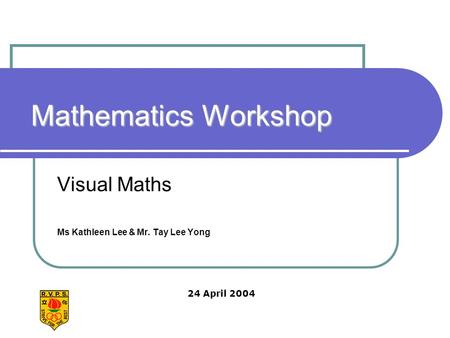 Mathematics Workshop Visual Maths Ms Kathleen Lee & Mr. Tay Lee Yong 24 April 2004.