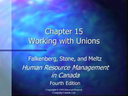 Copyright © 1999 Harcourt Brace & Company Canada, Ltd. Chapter 15 Working with Unions Falkenberg, Stone, and Meltz Human Resource Management in Canada.