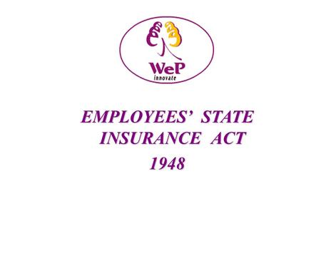EMPLOYEES STATE INSURANCE ACT 1948. ESI ACT PROVISIONS Application: In the first instance, it shall apply to all factories including govt factories other.