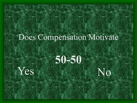 Does Compensation Motivate Yes No 50-50. Components !!!! A beautiful dream!!! American Salary British Home Chinese Food Indian Wife A nightmare!! Indian.