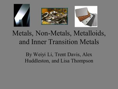 Metals, Non-Metals, Metalloids, and Inner Transition Metals By Weiyi Li, Trent Davis, Alex Huddleston, and Lisa Thompson.
