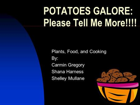 1 POTATOES GALORE: Please Tell Me More!!!! Plants, Food, and Cooking By: Carmin Gregory Shana Harness Shelley Mullane.