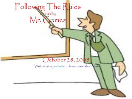 Following The Rules created by Mr. Gomez October 28, 2008 Visit me at my website to learn more about me!website.
