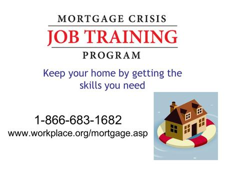 1-866-683-1682 www.workplace.org/mortgage.asp Keep your home by getting the skills you need.