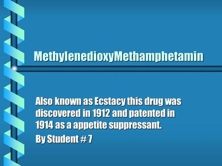 MethylenedioxyMethamphetamin Also known as Ecstacy this drug was discovered in 1912 and patented in 1914 as a appetite suppressant. By Student # 7.