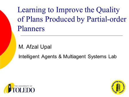 Learning to Improve the Quality of Plans Produced by Partial-order Planners M. Afzal Upal Intelligent Agents & Multiagent Systems Lab.
