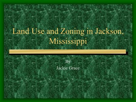 Land Use and Zoning in Jackson, Mississippi By Jackie Grace.