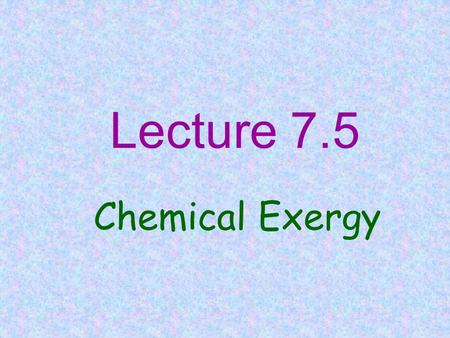 Lecture 7.5 Chemical Exergy. CONCEPT OF CHEMICAL EXERGY Exergy : Max. work that can be obtained from any form of energy( e.g. in a flowing stream) Environment.