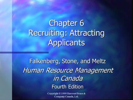 Copyright © 1999 Harcourt Brace & Company Canada, Ltd. Chapter 6 Recruiting: Attracting Applicants Falkenberg, Stone, and Meltz Human Resource Management.