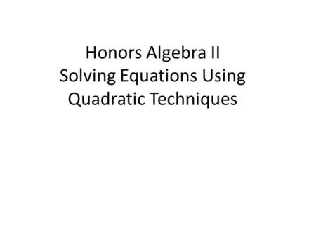 Honors Algebra II Solving Equations Using Quadratic Techniques.
