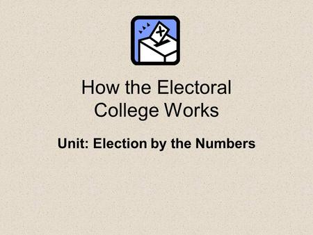 How the Electoral College Works Unit: Election by the Numbers.