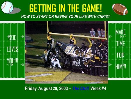GETTING IN THE GAME! HOW TO START OR REVIVE YOUR LIFE WITH CHRIST Friday, August 29, 2003 – The Chill Week #4 GOD LOVES YOU!!! MAKE TIME FOR HIM!!!