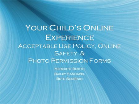 Your Childs Online Experience Acceptable Use Policy, Online Safety, & Photo Permission Forms Meredith Booth Bailey Hannapel Beth Sherron Meredith Booth.