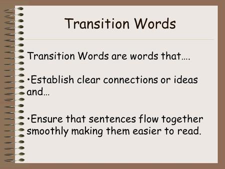 Transition Words Transition Words are words that…. Establish clear connections or ideas and… Ensure that sentences flow together smoothly making them easier.