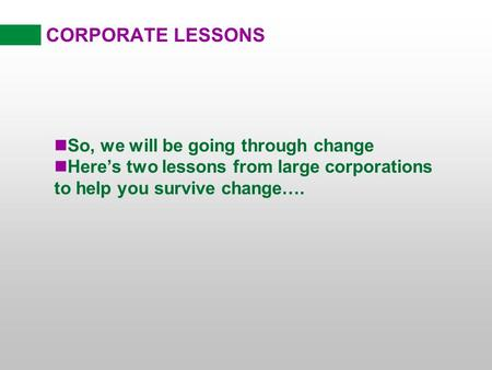 CORPORATE LESSONS nSo, we will be going through change nHeres two lessons from large corporations to help you survive change….